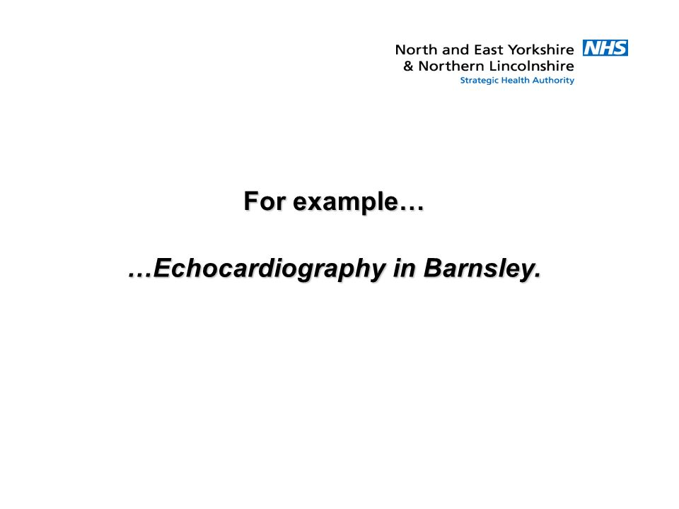 For example… …Echocardiography in Barnsley.