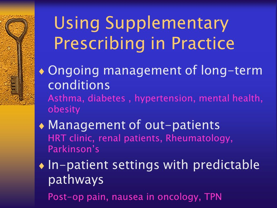 Using Supplementary Prescribing in Practice Ongoing management of long-term conditions Asthma, diabetes, hypertension, mental health, obesity Management of out-patients HRT clinic, renal patients, Rheumatology, Parkinsons In-patient settings with predictable pathways Post-op pain, nausea in oncology, TPN