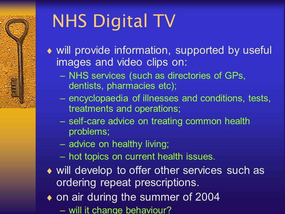NHS Digital TV will provide information, supported by useful images and video clips on: –NHS services (such as directories of GPs, dentists, pharmacies etc); –encyclopaedia of illnesses and conditions, tests, treatments and operations; –self-care advice on treating common health problems; –advice on healthy living; –hot topics on current health issues.