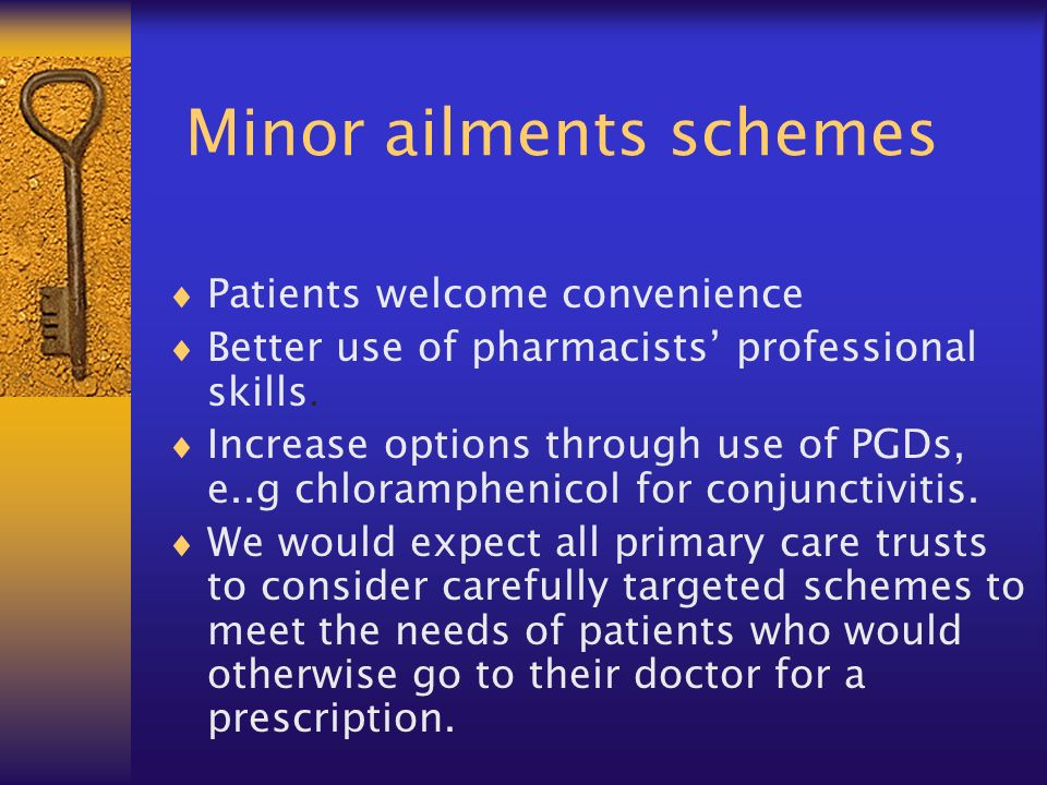 Minor ailments schemes Patients welcome convenience Better use of pharmacists professional skills. Increase options through use of PGDs, e..g chloramp