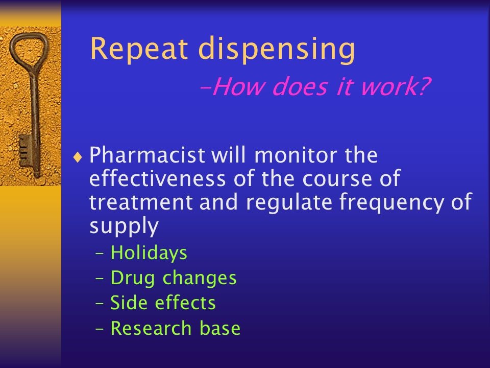 Repeat dispensing -How does it work? Pharmacist will monitor the effectiveness of the course of treatment and regulate frequency of supply –Holidays –
