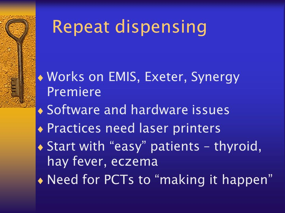 Repeat dispensing Works on EMIS, Exeter, Synergy Premiere Software and hardware issues Practices need laser printers Start with easy patients – thyroid, hay fever, eczema Need for PCTs to making it happen
