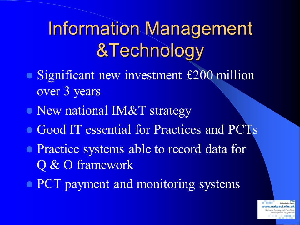 Information Management &Technology Significant new investment £200 million over 3 years New national IM&T strategy Good IT essential for Practices and PCTs Practice systems able to record data for Q & O framework PCT payment and monitoring systems