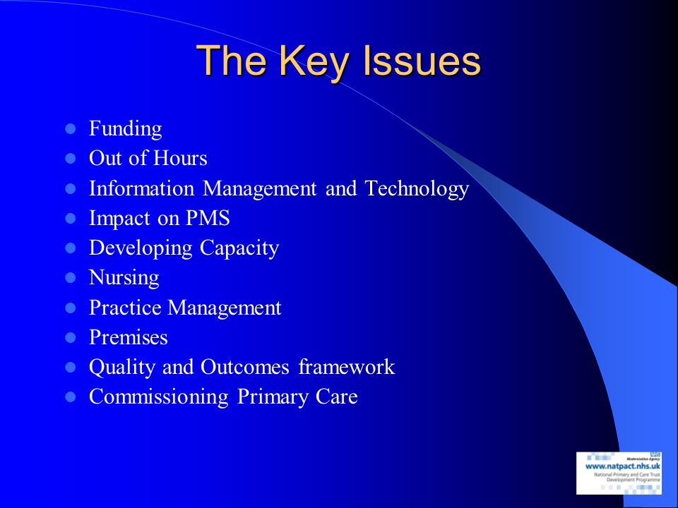 The Key Issues Funding Out of Hours Information Management and Technology Impact on PMS Developing Capacity Nursing Practice Management Premises Quality and Outcomes framework Commissioning Primary Care