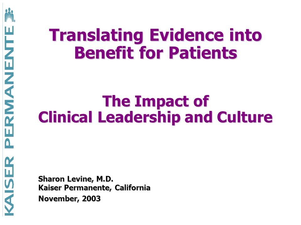 Translating Evidence into Benefit for Patients The Impact of Clinical Leadership and Culture Sharon Levine, M.D. Kaiser Permanente, California Novembe