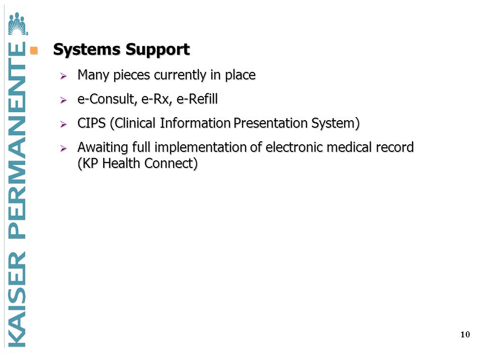 10 Systems Support Systems Support Many pieces currently in place Many pieces currently in place e-Consult, e-Rx, e-Refill e-Consult, e-Rx, e-Refill CIPS (Clinical Information Presentation System) CIPS (Clinical Information Presentation System) Awaiting full implementation of electronic medical record (KP Health Connect) Awaiting full implementation of electronic medical record (KP Health Connect)