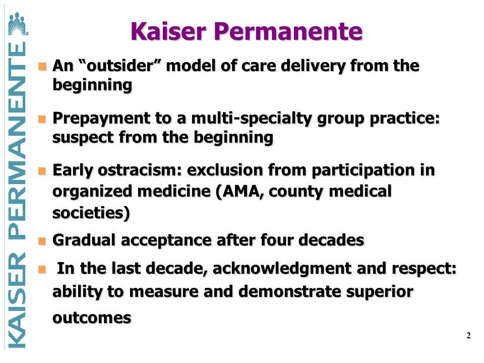 2 Kaiser Permanente An outsider model of care delivery from the beginning An outsider model of care delivery from the beginning Prepayment to a multi-