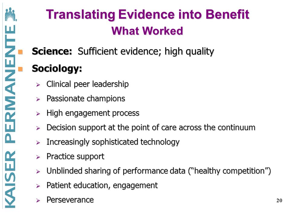 20 Science: Sufficient evidence; high quality Science: Sufficient evidence; high quality Sociology: Sociology: Clinical peer leadership Clinical peer leadership Passionate champions Passionate champions High engagement process High engagement process Decision support at the point of care across the continuum Decision support at the point of care across the continuum Increasingly sophisticated technology Increasingly sophisticated technology Practice support Practice support Unblinded sharing of performance data (healthy competition) Unblinded sharing of performance data (healthy competition) Patient education, engagement Patient education, engagement Perseverance Perseverance Translating Evidence into Benefit What Worked