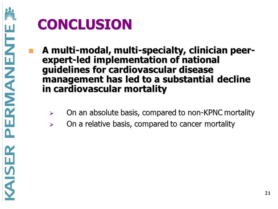 21 CONCLUSION A multi-modal, multi-specialty, clinician peer- expert-led implementation of national guidelines for cardiovascular disease management has led to a substantial decline in cardiovascular mortality A multi-modal, multi-specialty, clinician peer- expert-led implementation of national guidelines for cardiovascular disease management has led to a substantial decline in cardiovascular mortality On an absolute basis, compared to non-KPNC mortality On an absolute basis, compared to non-KPNC mortality On a relative basis, compared to cancer mortality On a relative basis, compared to cancer mortality