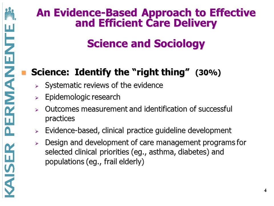 4 An Evidence-Based Approach to Effective and Efficient Care Delivery Science and Sociology Science: Identify the right thing (30%) Science: Identify the right thing (30%) Systematic reviews of the evidence Systematic reviews of the evidence Epidemologic research Epidemologic research Outcomes measurement and identification of successful practices Outcomes measurement and identification of successful practices Evidence-based, clinical practice guideline development Evidence-based, clinical practice guideline development Design and development of care management programs for selected clinical priorities (eg., asthma, diabetes) and populations (eg., frail elderly) Design and development of care management programs for selected clinical priorities (eg., asthma, diabetes) and populations (eg., frail elderly)