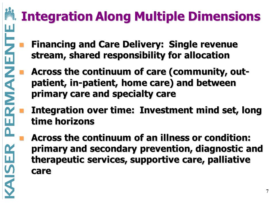 7 Integration Along Multiple Dimensions Financing and Care Delivery: Single revenue stream, shared responsibility for allocation Financing and Care Delivery: Single revenue stream, shared responsibility for allocation Across the continuum of care (community, out- patient, in-patient, home care) and between primary care and specialty care Across the continuum of care (community, out- patient, in-patient, home care) and between primary care and specialty care Integration over time: Investment mind set, long time horizons Integration over time: Investment mind set, long time horizons Across the continuum of an illness or condition: primary and secondary prevention, diagnostic and therapeutic services, supportive care, palliative care Across the continuum of an illness or condition: primary and secondary prevention, diagnostic and therapeutic services, supportive care, palliative care