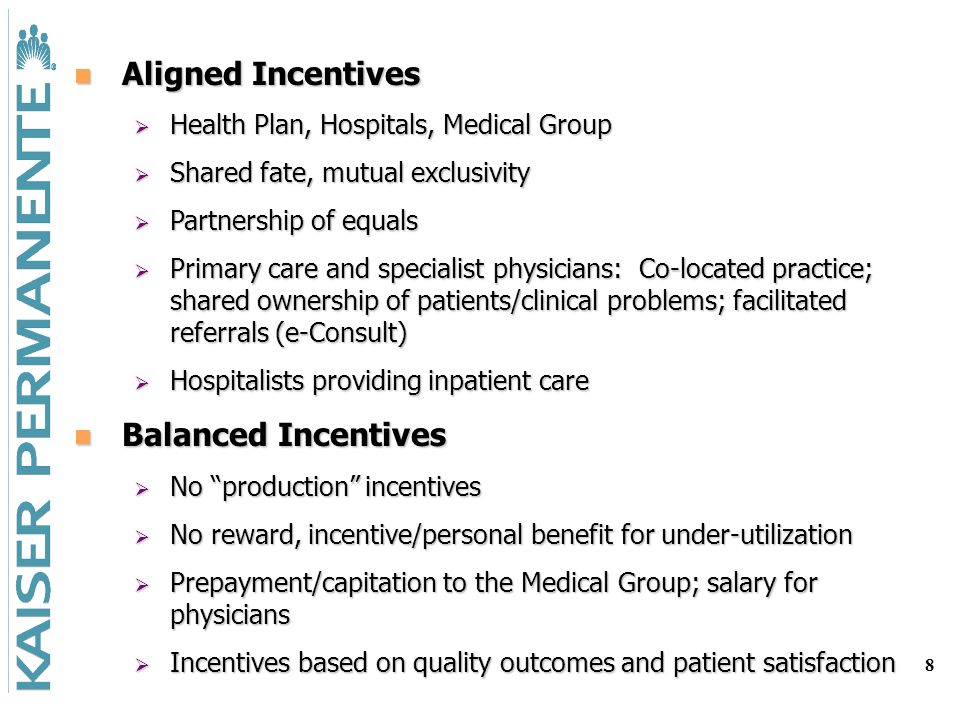 8 Aligned Incentives Aligned Incentives Health Plan, Hospitals, Medical Group Health Plan, Hospitals, Medical Group Shared fate, mutual exclusivity Shared fate, mutual exclusivity Partnership of equals Partnership of equals Primary care and specialist physicians: Co-located practice; shared ownership of patients/clinical problems; facilitated referrals (e-Consult) Primary care and specialist physicians: Co-located practice; shared ownership of patients/clinical problems; facilitated referrals (e-Consult) Hospitalists providing inpatient care Hospitalists providing inpatient care Balanced Incentives Balanced Incentives No production incentives No production incentives No reward, incentive/personal benefit for under-utilization No reward, incentive/personal benefit for under-utilization Prepayment/capitation to the Medical Group; salary for physicians Prepayment/capitation to the Medical Group; salary for physicians Incentives based on quality outcomes and patient satisfaction Incentives based on quality outcomes and patient satisfaction