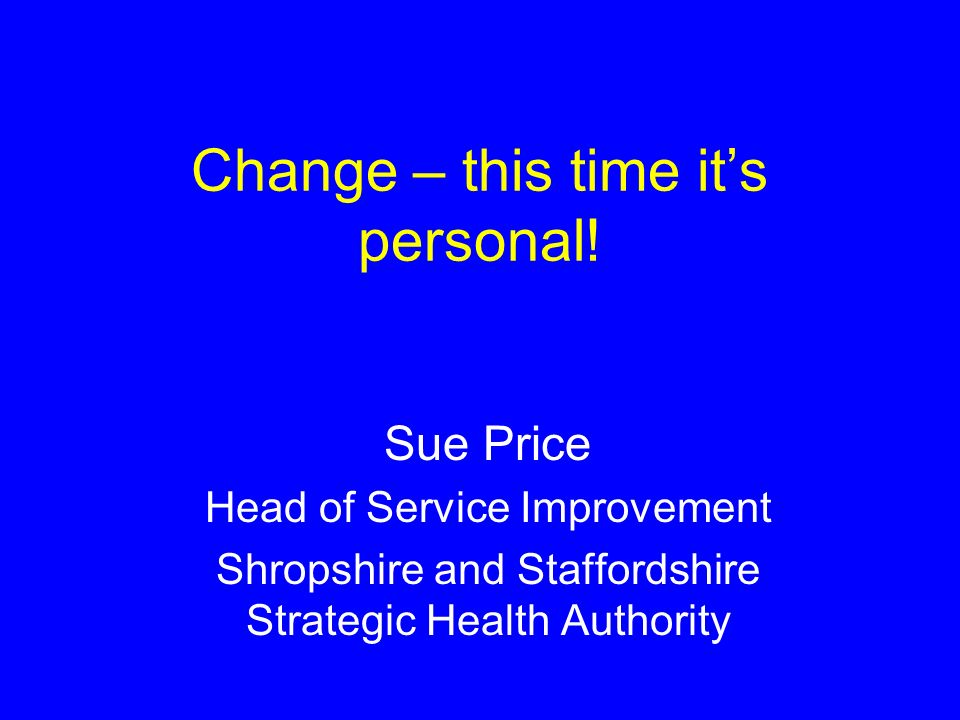 Change – this time its personal! Sue Price Head of Service Improvement Shropshire and Staffordshire Strategic Health Authority