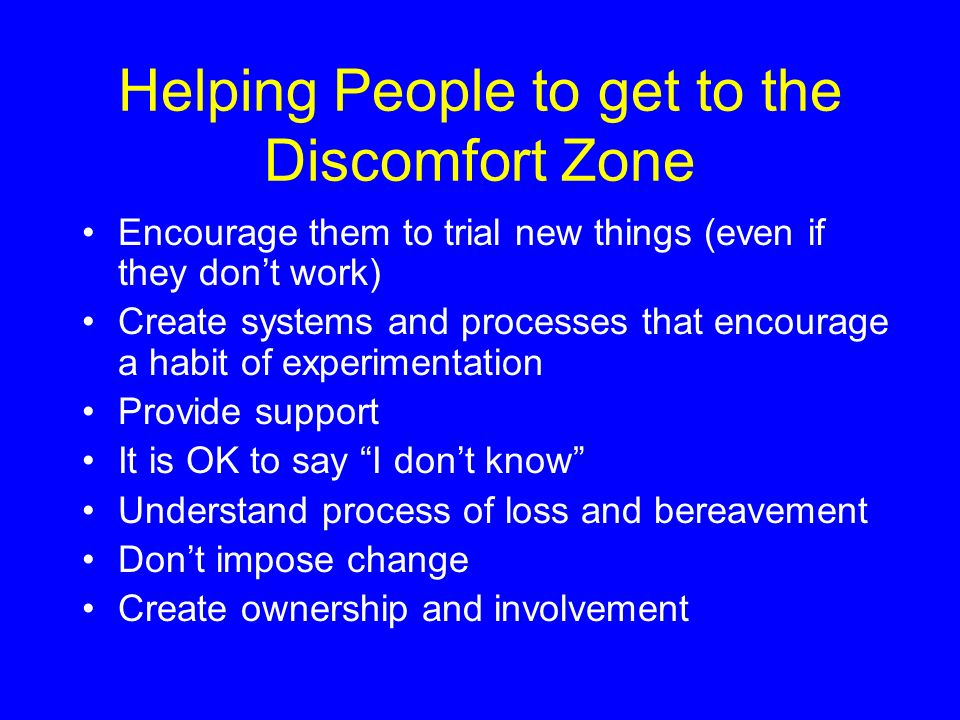 Helping People to get to the Discomfort Zone Encourage them to trial new things (even if they dont work) Create systems and processes that encourage a