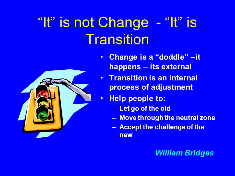 It is not Change - It is Transition Change is a doddle –it happens – its external Transition is an internal process of adjustment Help people to: –Let