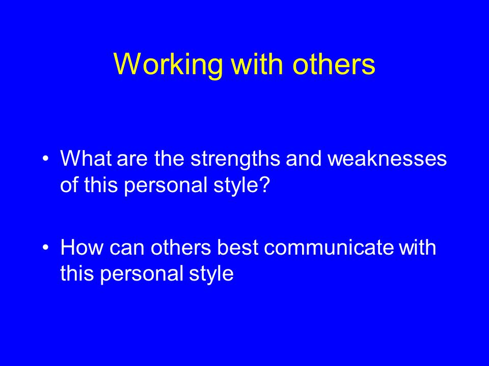 Working with others What are the strengths and weaknesses of this personal style? How can others best communicate with this personal style