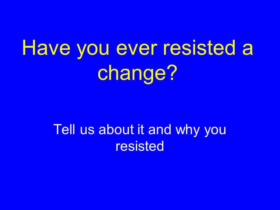 Have you ever resisted a change? Tell us about it and why you resisted