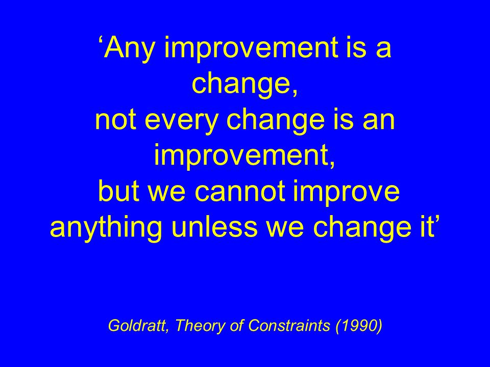 Any improvement is a change, not every change is an improvement, but we cannot improve anything unless we change it Goldratt, Theory of Constraints (1