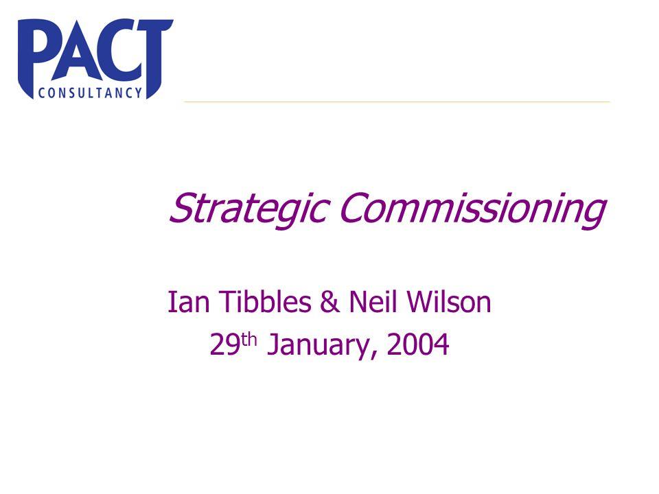 Strategic Commissioning Ian Tibbles & Neil Wilson 29 th January, 2004