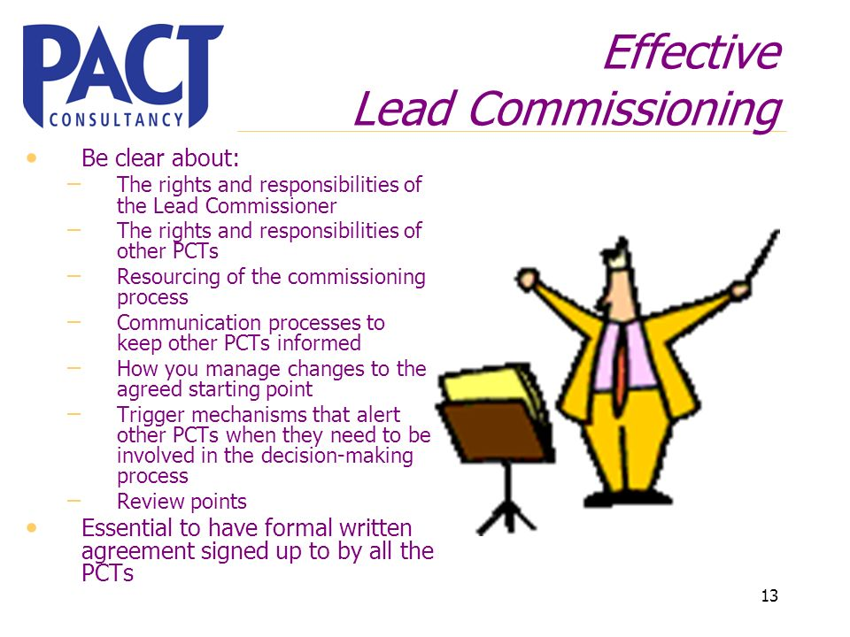 13 Effective Lead Commissioning Be clear about: – The rights and responsibilities of the Lead Commissioner – The rights and responsibilities of other PCTs – Resourcing of the commissioning process – Communication processes to keep other PCTs informed – How you manage changes to the agreed starting point – Trigger mechanisms that alert other PCTs when they need to be involved in the decision-making process – Review points Essential to have formal written agreement signed up to by all the PCTs