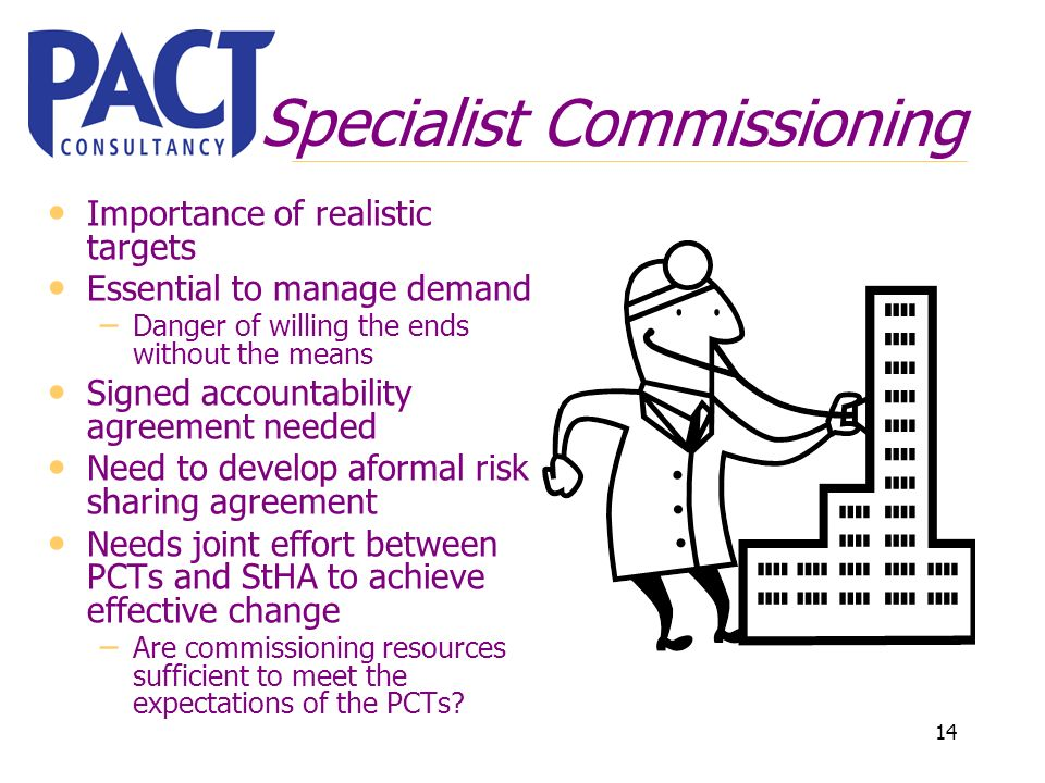 14 Specialist Commissioning Importance of realistic targets Essential to manage demand – Danger of willing the ends without the means Signed accountability agreement needed Need to develop aformal risk sharing agreement Needs joint effort between PCTs and StHA to achieve effective change – Are commissioning resources sufficient to meet the expectations of the PCTs