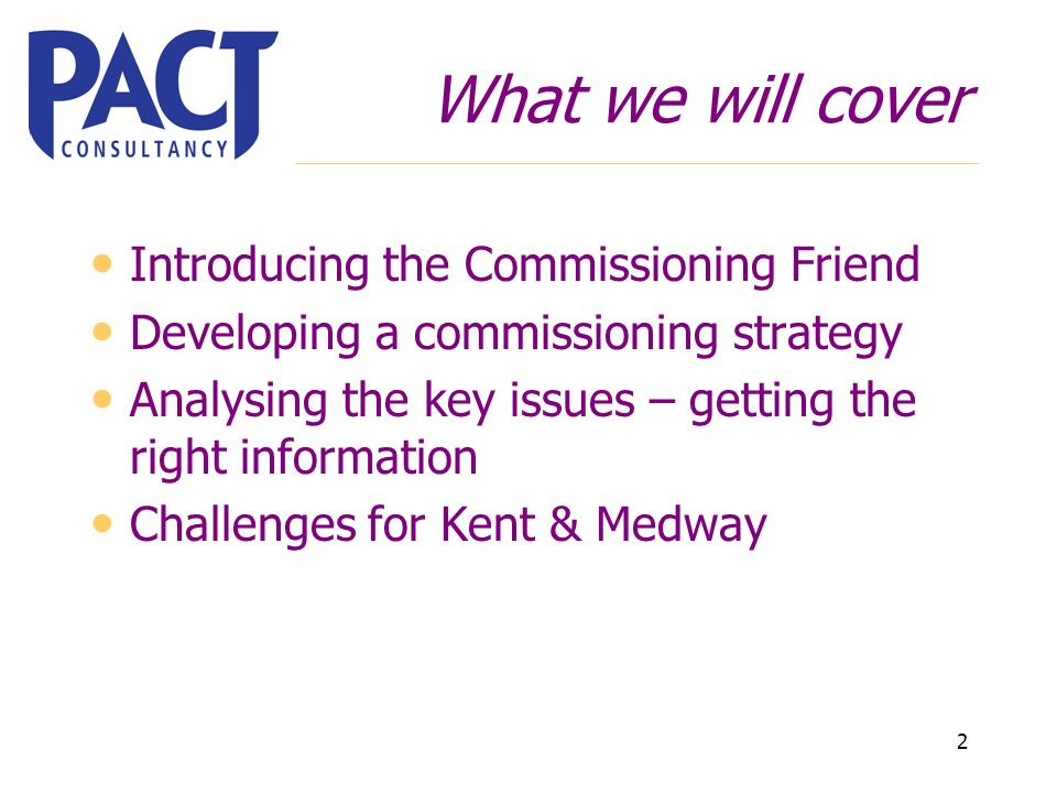 2 What we will cover Introducing the Commissioning Friend Developing a commissioning strategy Analysing the key issues – getting the right information Challenges for Kent & Medway