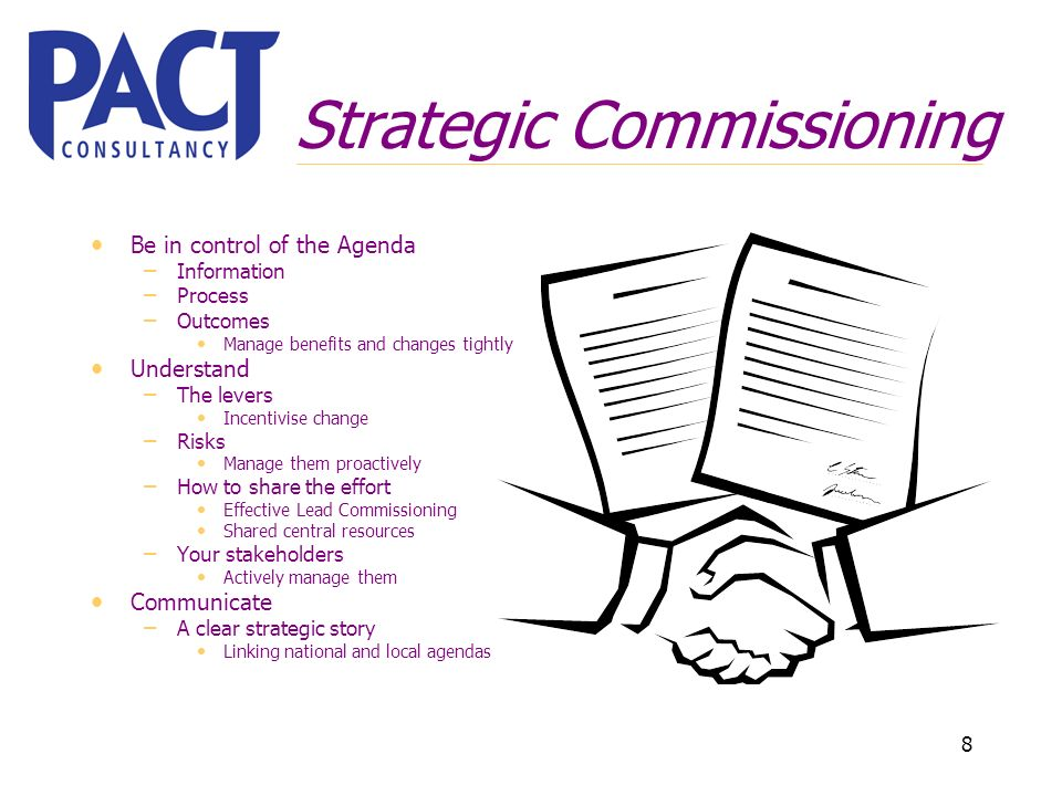 8 Strategic Commissioning Be in control of the Agenda – Information – Process – Outcomes Manage benefits and changes tightly Understand – The levers Incentivise change – Risks Manage them proactively – How to share the effort Effective Lead Commissioning Shared central resources – Your stakeholders Actively manage them Communicate – A clear strategic story Linking national and local agendas