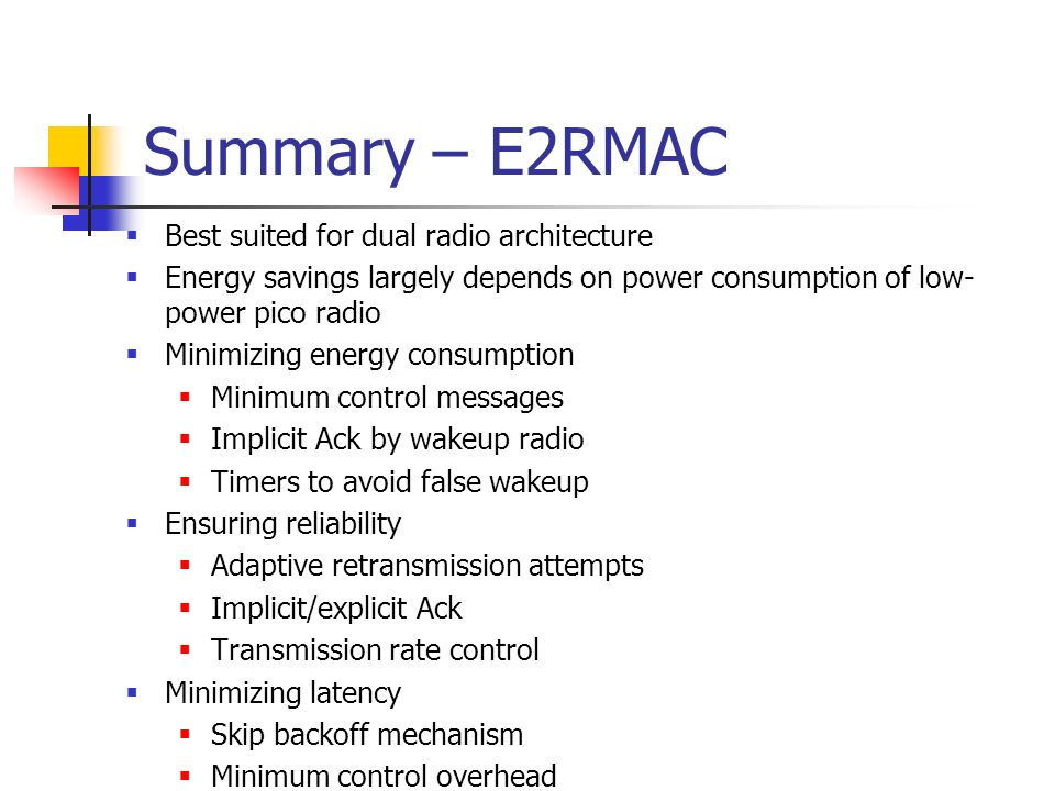 Summary – E2RMAC Best suited for dual radio architecture Energy savings largely depends on power consumption of low- power pico radio Minimizing energy consumption Minimum control messages Implicit Ack by wakeup radio Timers to avoid false wakeup Ensuring reliability Adaptive retransmission attempts Implicit/explicit Ack Transmission rate control Minimizing latency Skip backoff mechanism Minimum control overhead