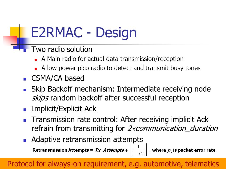 E2RMAC - Design Two radio solution A Main radio for actual data transmission/reception A low power pico radio to detect and transmit busy tones CSMA/CA based Skip Backoff mechanism: Intermediate receiving node skips random backoff after successful reception Implicit/Explicit Ack Transmission rate control: After receiving implicit Ack refrain from transmitting for 2 communication_duration Adaptive retransmission attempts Retransmission Attempts = Tx_Attempts +, where p e is packet error rate Protocol for always-on requirement, e.g.