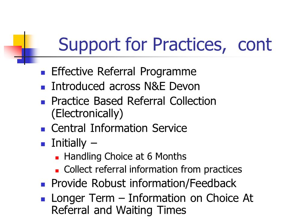 Support for Practices, cont Effective Referral Programme Introduced across N&E Devon Practice Based Referral Collection (Electronically) Central Information Service Initially – Handling Choice at 6 Months Collect referral information from practices Provide Robust information/Feedback Longer Term – Information on Choice At Referral and Waiting Times