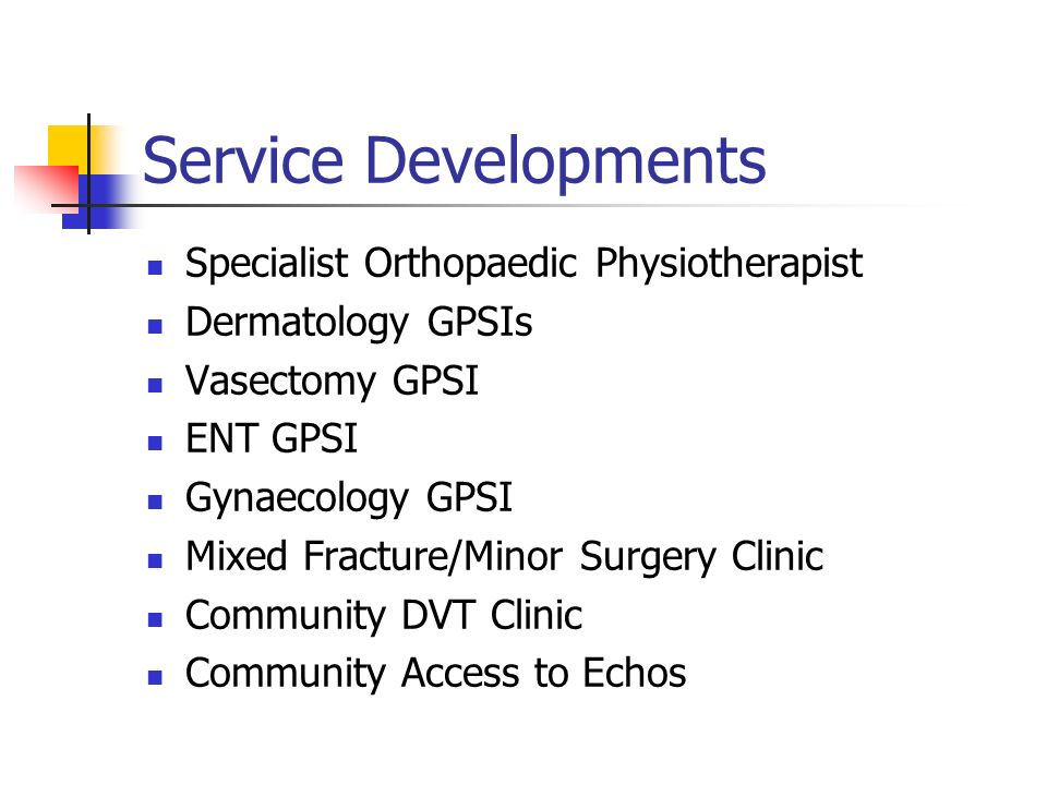 Service Developments Specialist Orthopaedic Physiotherapist Dermatology GPSIs Vasectomy GPSI ENT GPSI Gynaecology GPSI Mixed Fracture/Minor Surgery Clinic Community DVT Clinic Community Access to Echos