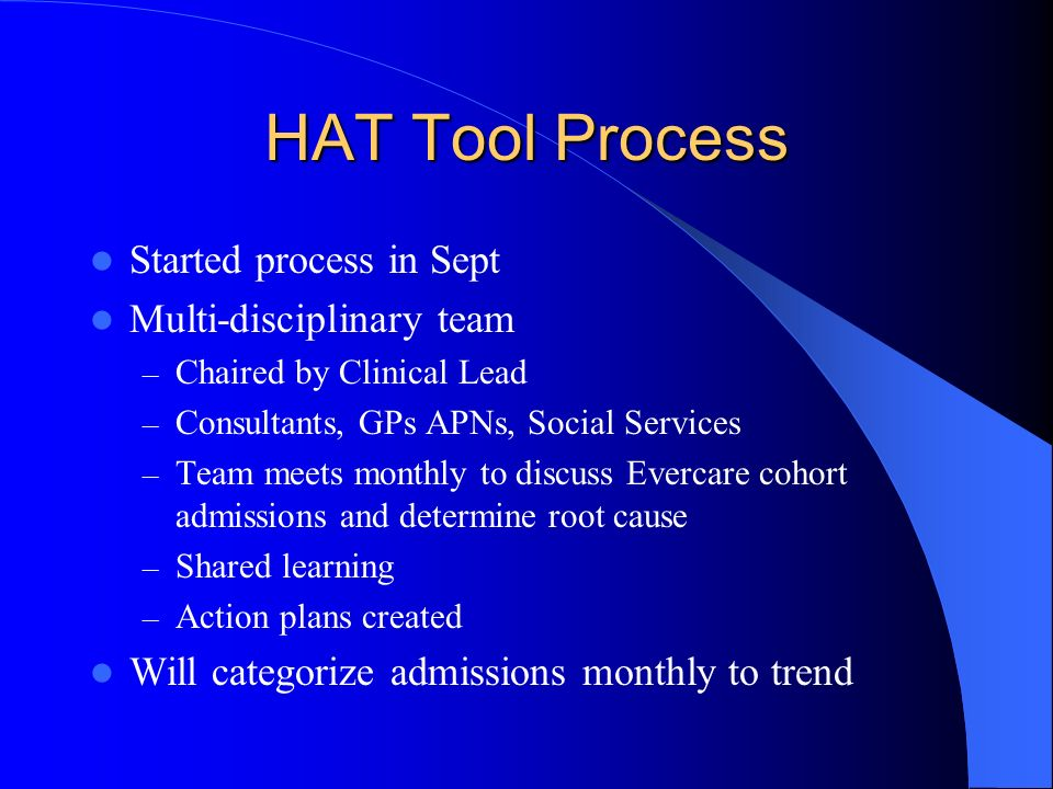 HAT Tool Process Started process in Sept Multi-disciplinary team – Chaired by Clinical Lead – Consultants, GPs APNs, Social Services – Team meets monthly to discuss Evercare cohort admissions and determine root cause – Shared learning – Action plans created Will categorize admissions monthly to trend