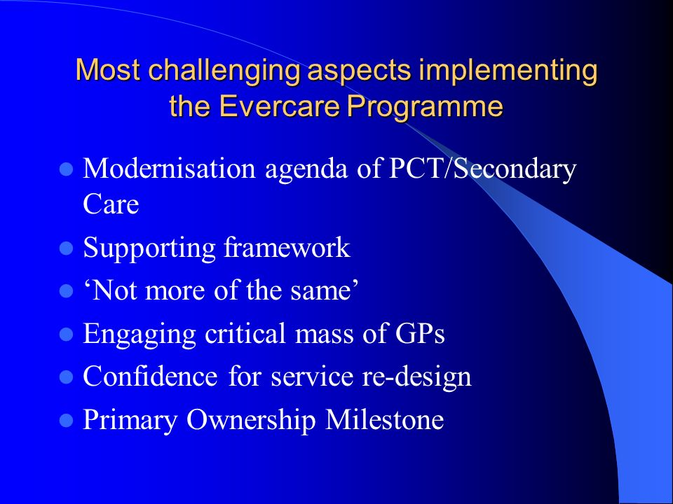 Most challenging aspects implementing the Evercare Programme Modernisation agenda of PCT/Secondary Care Supporting framework Not more of the same Enga