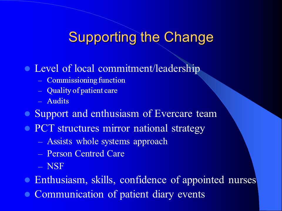 Supporting the Change Level of local commitment/leadership – Commissioning function – Quality of patient care – Audits Support and enthusiasm of Evercare team PCT structures mirror national strategy – Assists whole systems approach – Person Centred Care – NSF Enthusiasm, skills, confidence of appointed nurses Communication of patient diary events
