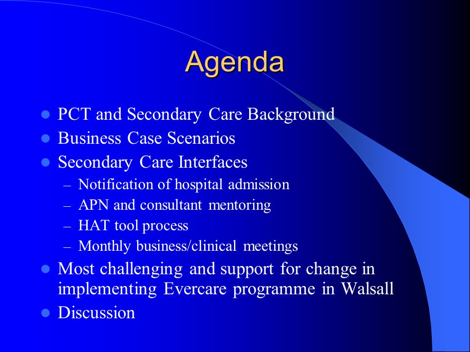 Agenda PCT and Secondary Care Background Business Case Scenarios Secondary Care Interfaces – Notification of hospital admission – APN and consultant mentoring – HAT tool process – Monthly business/clinical meetings Most challenging and support for change in implementing Evercare programme in Walsall Discussion