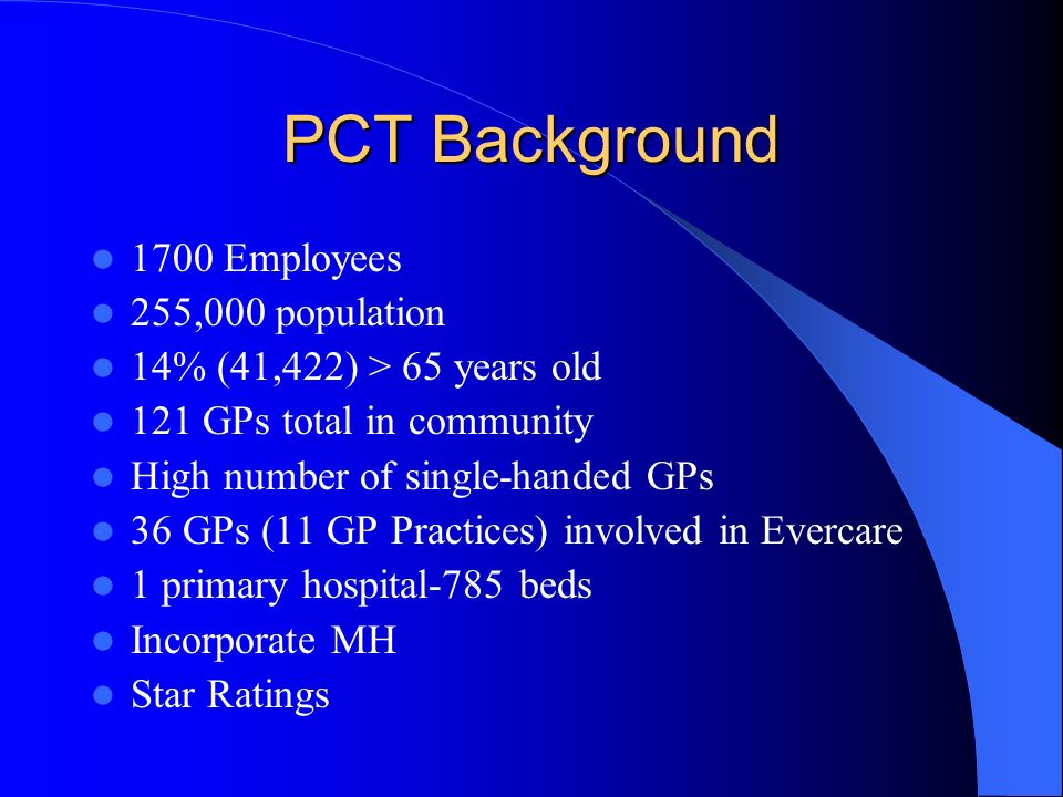 PCT Background 1700 Employees 255,000 population 14% (41,422) > 65 years old 121 GPs total in community High number of single-handed GPs 36 GPs (11 GP Practices) involved in Evercare 1 primary hospital-785 beds Incorporate MH Star Ratings