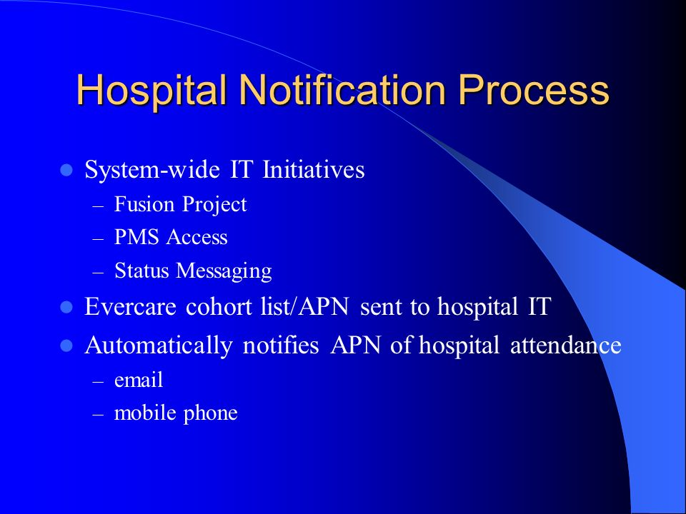 Hospital Notification Process System-wide IT Initiatives – Fusion Project – PMS Access – Status Messaging Evercare cohort list/APN sent to hospital IT Automatically notifies APN of hospital attendance –  – mobile phone