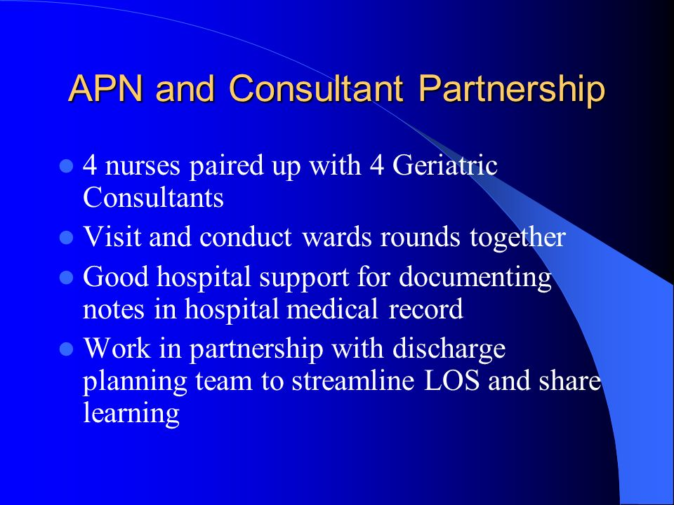 APN and Consultant Partnership 4 nurses paired up with 4 Geriatric Consultants Visit and conduct wards rounds together Good hospital support for docum