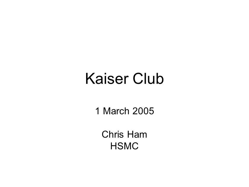 Kaiser Club 1 March 2005 Chris Ham HSMC