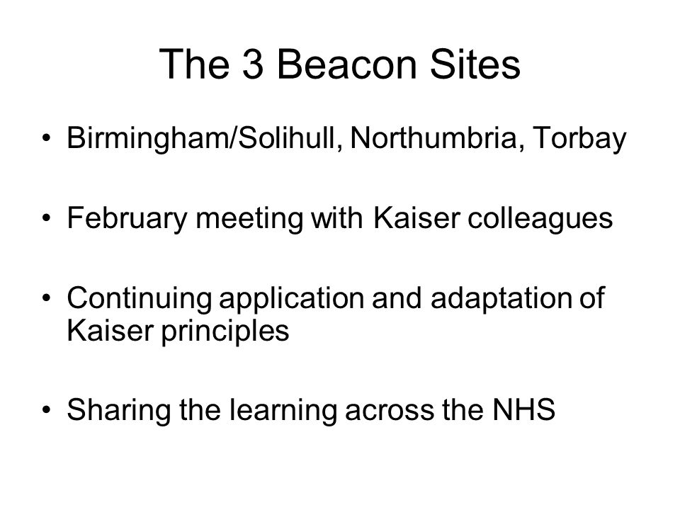 The 3 Beacon Sites Birmingham/Solihull, Northumbria, Torbay February meeting with Kaiser colleagues Continuing application and adaptation of Kaiser pr