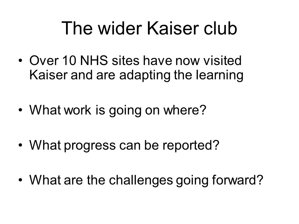 The wider Kaiser club Over 10 NHS sites have now visited Kaiser and are adapting the learning What work is going on where? What progress can be report
