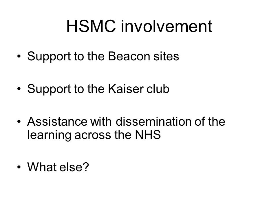 HSMC involvement Support to the Beacon sites Support to the Kaiser club Assistance with dissemination of the learning across the NHS What else?
