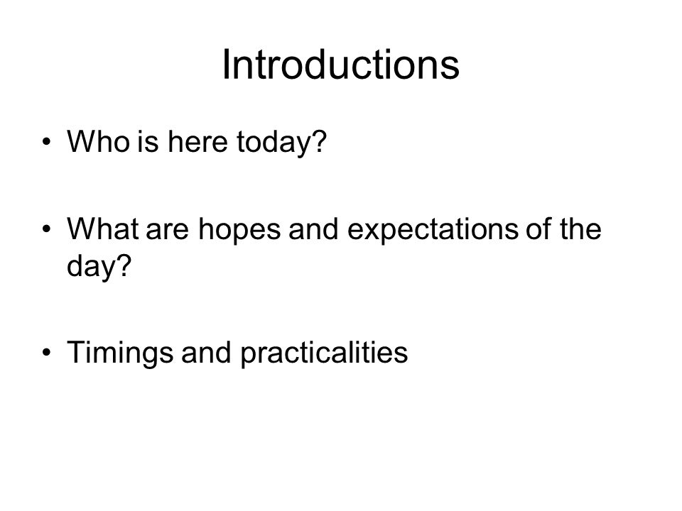 Introductions Who is here today? What are hopes and expectations of the day? Timings and practicalities