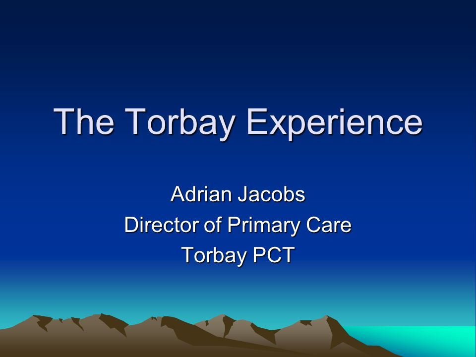 The Torbay Experience Adrian Jacobs Director of Primary Care Torbay PCT