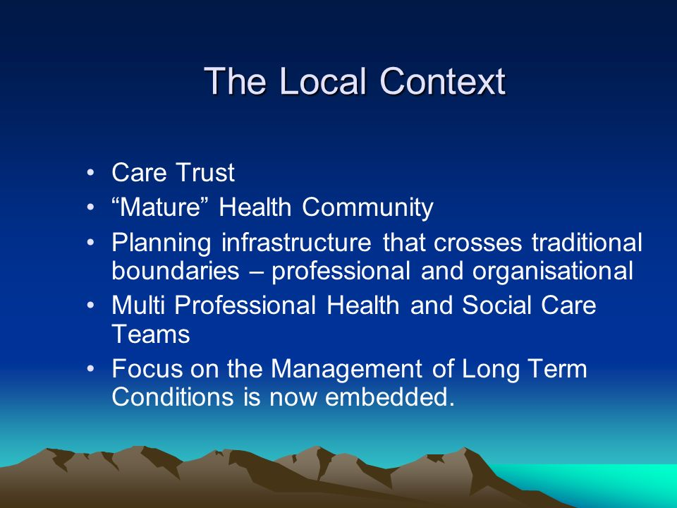 The Local Context Care Trust Mature Health Community Planning infrastructure that crosses traditional boundaries – professional and organisational Multi Professional Health and Social Care Teams Focus on the Management of Long Term Conditions is now embedded.