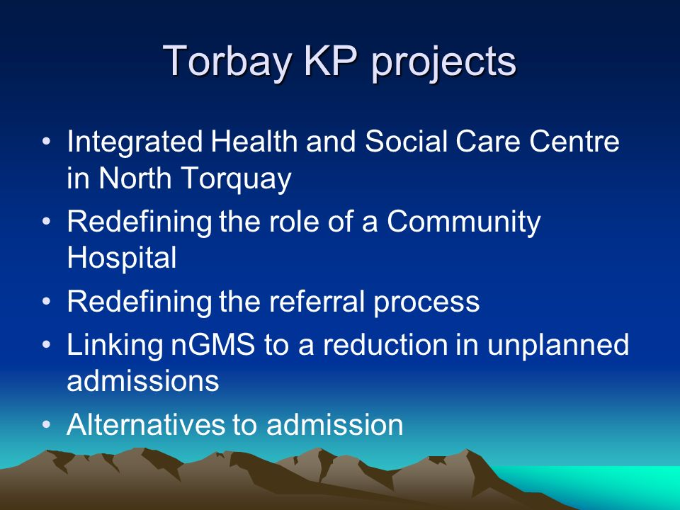 Torbay KP projects Integrated Health and Social Care Centre in North Torquay Redefining the role of a Community Hospital Redefining the referral process Linking nGMS to a reduction in unplanned admissions Alternatives to admission