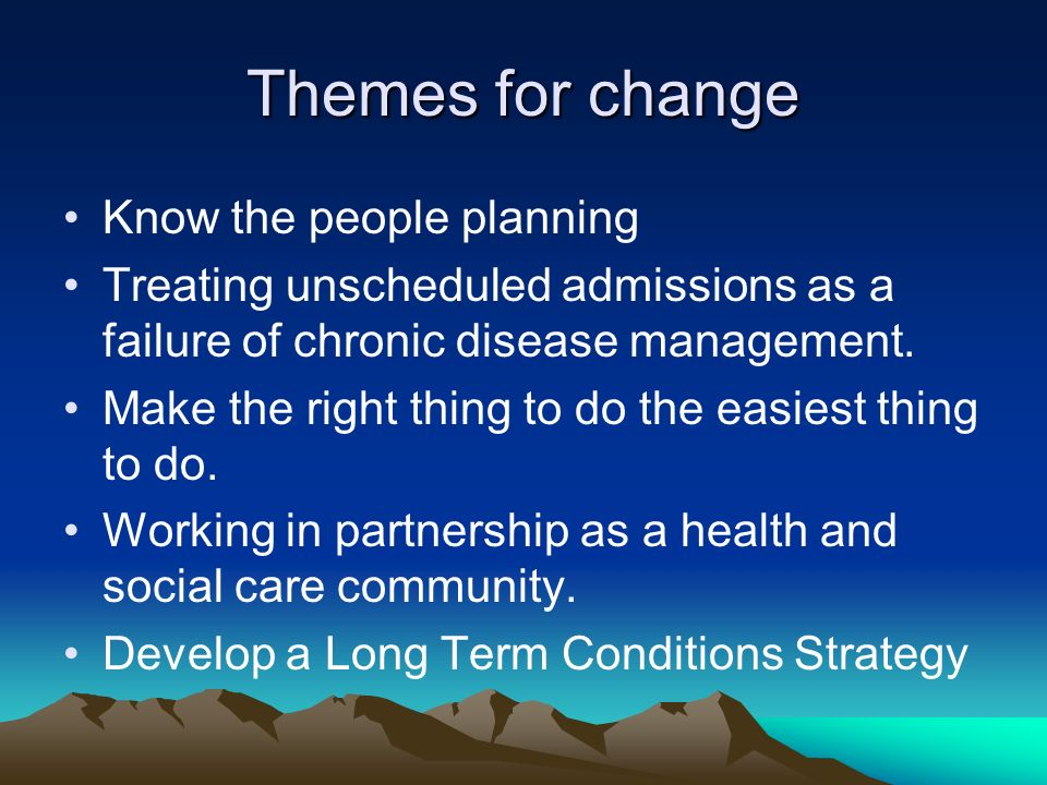 Themes for change Know the people planning Treating unscheduled admissions as a failure of chronic disease management.