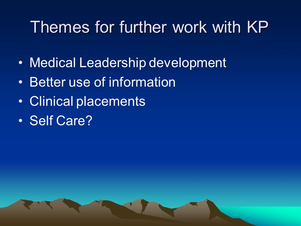 Themes for further work with KP Medical Leadership development Better use of information Clinical placements Self Care