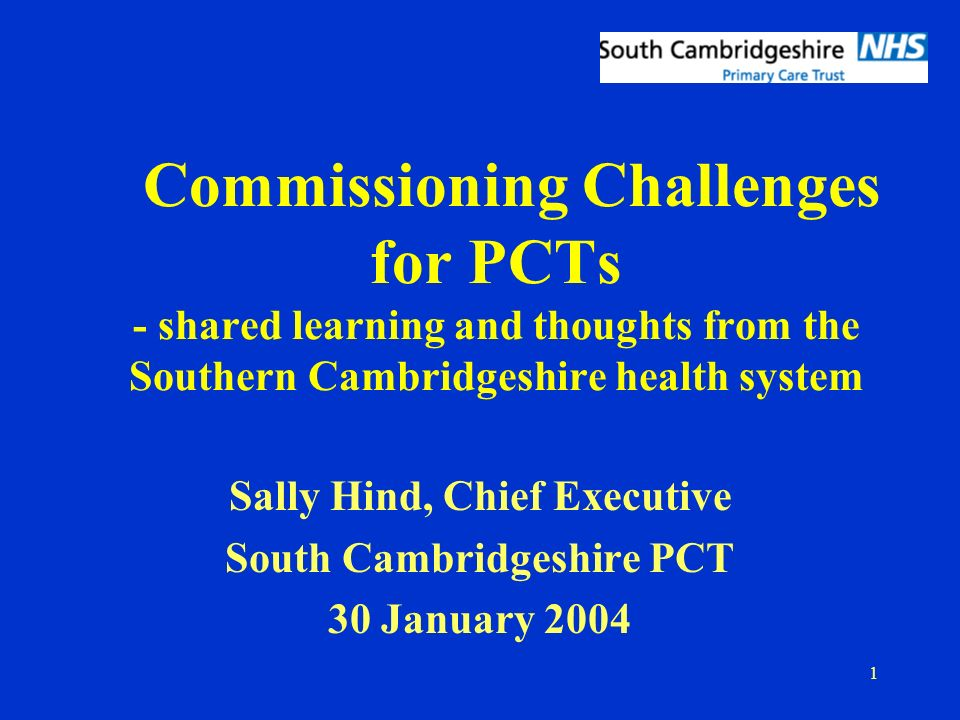 1 Commissioning Challenges for PCTs - shared learning and thoughts from the Southern Cambridgeshire health system Sally Hind, Chief Executive South Cambridgeshire PCT 30 January 2004