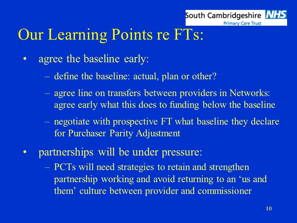 10 Our Learning Points re FTs: agree the baseline early: –define the baseline: actual, plan or other? –agree line on transfers between providers in Ne
